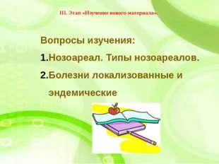 III. Этап «Изучение нового материала». Вопросы изучения: Нозоареал. Типы нозо