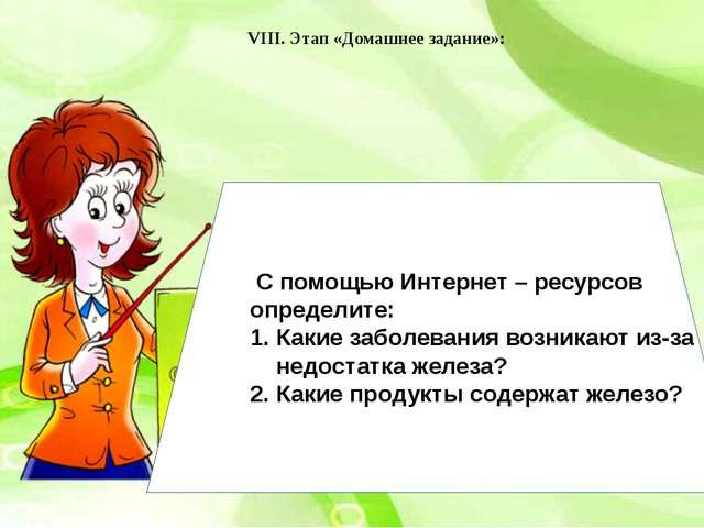 VIII. Этап «Домашнее задание»: С помощью Интернет – ресурсов определите: Каки...