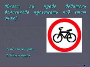 Имеет ли право водитель велосипеда проезжать под этот знак? Не имеет права Им