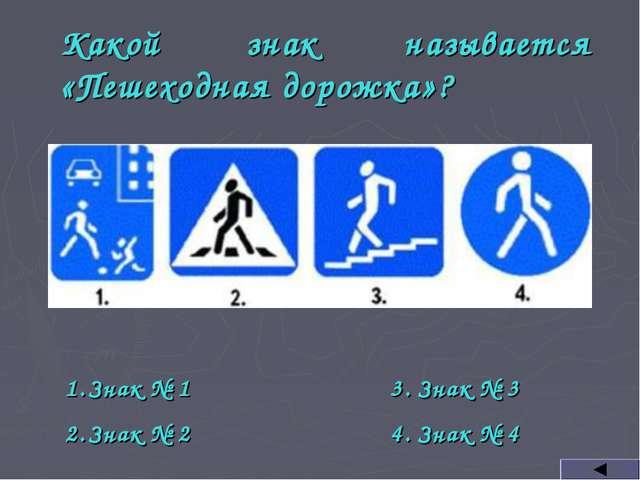Какой знак называется «Пешеходная дорожка»? Знак № 1 Знак № 2 3. Знак № 3 4....
