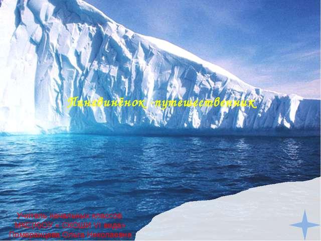Пингвинёнок -путешественник Учитель начальных классов МКС(К)ОУ « СКОШИ VI вид...