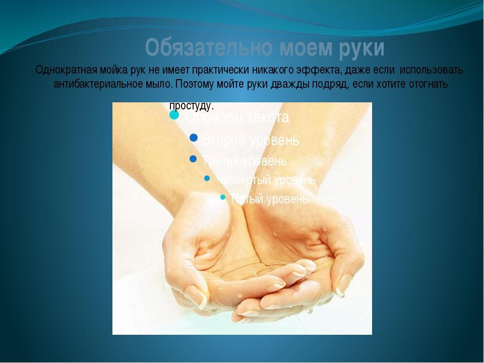 Однократная мойка рук не имеет практически никакого эффекта, даже если испол...