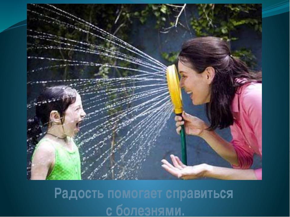 Радость помогает справиться с болезнями.