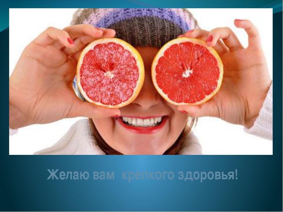 Желаю вам крепкого здоровья!