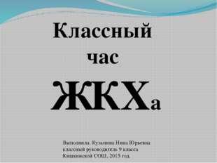 Классный час ЖКХа Выполнила: Кузьмина Нина Юрьевна классный руководитель 9 кл