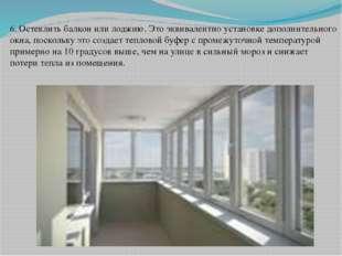 6. Остеклить балкон или лоджию. Это эквивалентно установке дополнительного ок