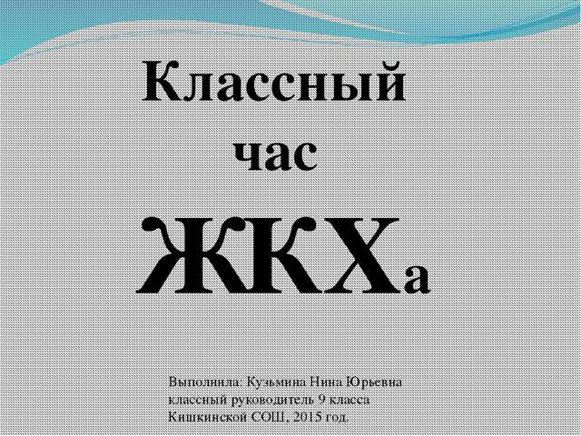 Классный час ЖКХа Выполнила: Кузьмина Нина Юрьевна классный руководитель 9 кл...