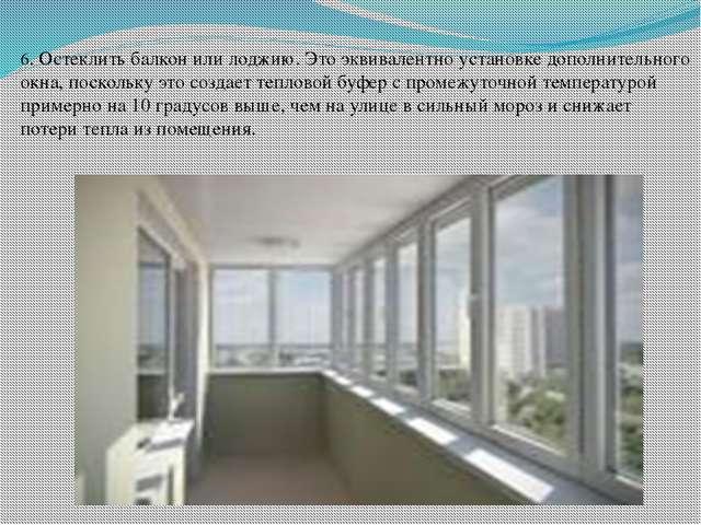6. Остеклить балкон или лоджию. Это эквивалентно установке дополнительного ок...