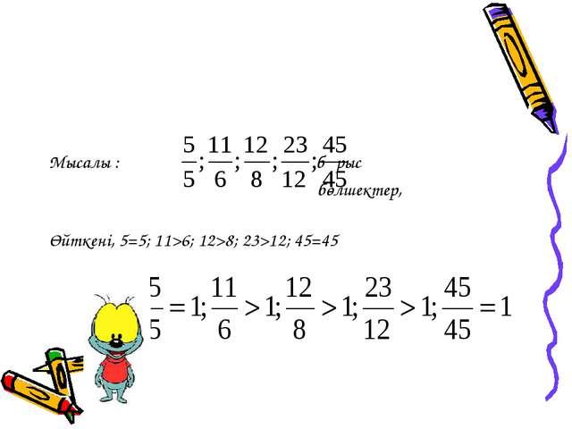 Мысалы : бұрыс бөлшектер, Өйткені, 5=5; 11>6; 12>8; 23>12; 45=45
