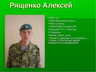 Рященко Алексей 1987 г.р. 2006 окончание школы КМС по боксу, 2006-2008 Служба