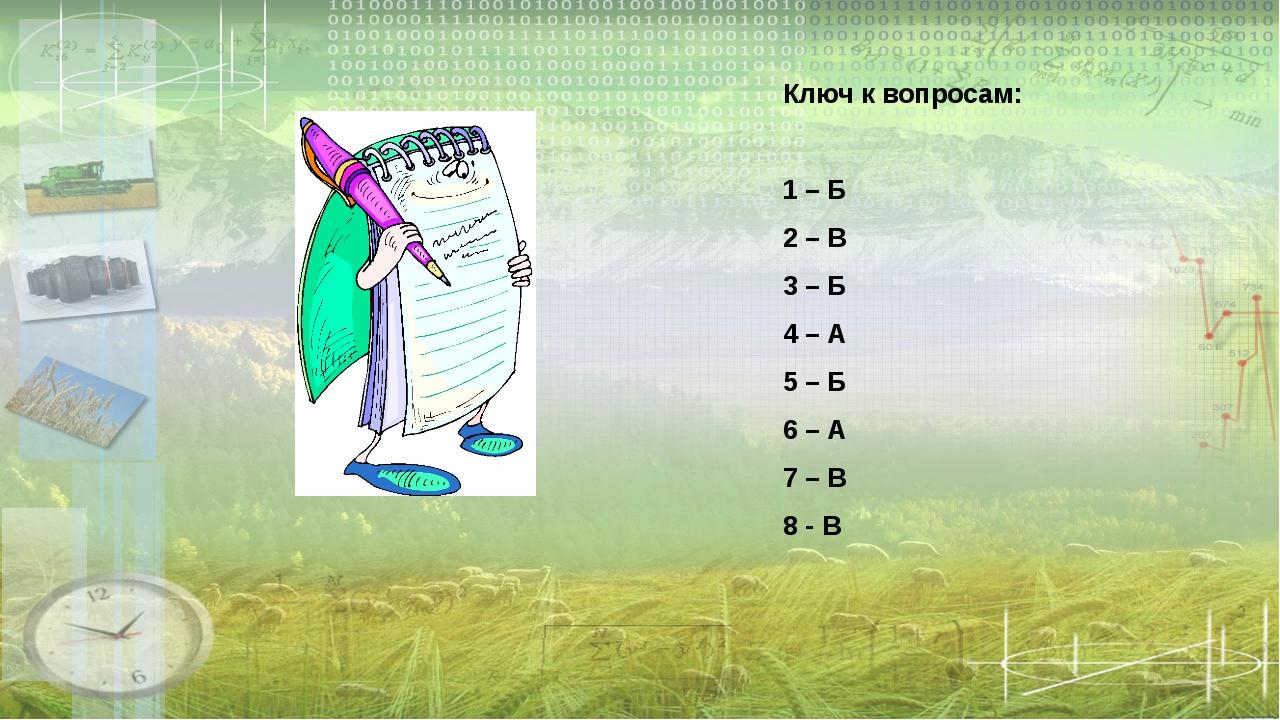 Ключ к вопросам: 1 – Б 2 – В 3 – Б 4 – А 5 – Б 6 – А 7 – В 8 - В