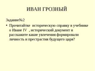 ИВАН ГРОЗНЫЙ  Задание№2 Прочитайтке  историческую справку в учебнике о Иван