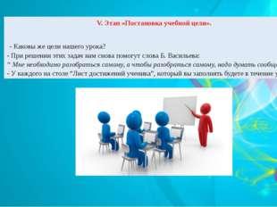 V. Этап «Постановка учебной цели». - Каковы же цели нашего урока? - При решен
