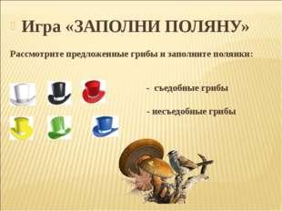 Игра «ЗАПОЛНИ ПОЛЯНУ» Рассмотрите предложенные грибы и заполните полянки: - с
