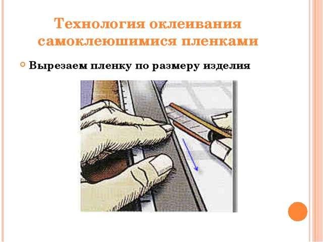 Технология оклеивания самоклеюшимися пленками Вырезаем пленку по размеру изде...