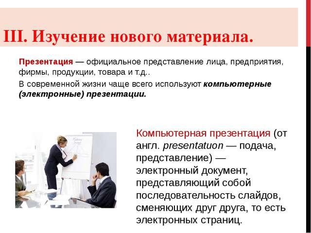 III. Изучение нового материала. Презентация — официальное представление лица,...
