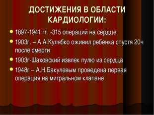 ДОСТИЖЕНИЯ В ОБЛАСТИ КАРДИОЛОГИИ: 1897-1941 гг. -315 операций на сердце 1903г
