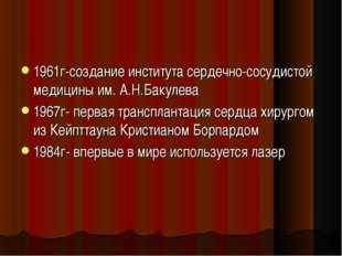 1961г-создание института сердечно-сосудистой медицины им. А.Н.Бакулева 1967г-