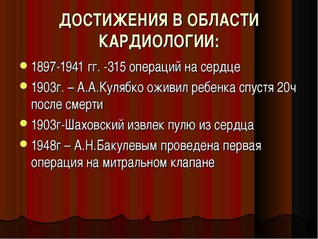 ДОСТИЖЕНИЯ В ОБЛАСТИ КАРДИОЛОГИИ: 1897-1941 гг. -315 операций на сердце 1903г...