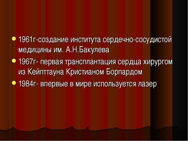 1961г-создание института сердечно-сосудистой медицины им. А.Н.Бакулева 1967г-...