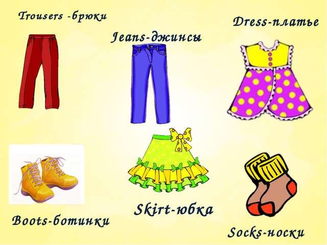 Trousers -брюки Jeans-джинсы Dress-платье Boots-ботинки Skirt-юбка Socks-носки