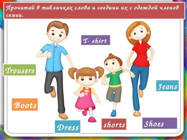 Boots Jeans Trousers Dress T- shirt Shoes shorts Прочитай в табличках слова и...