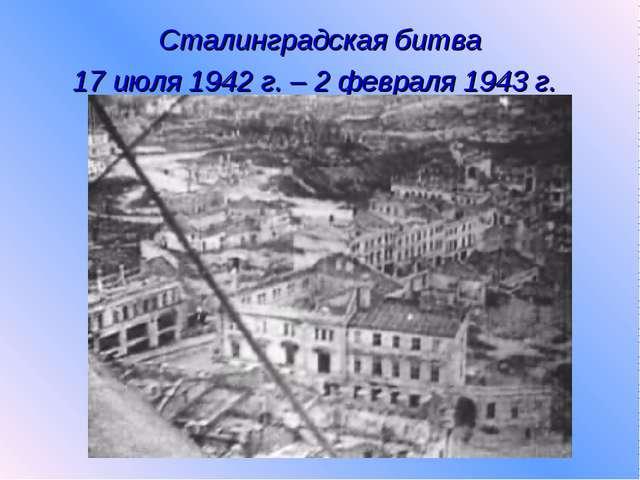 Сталинградская битва 17 июля 1942 г. – 2 февраля 1943 г.