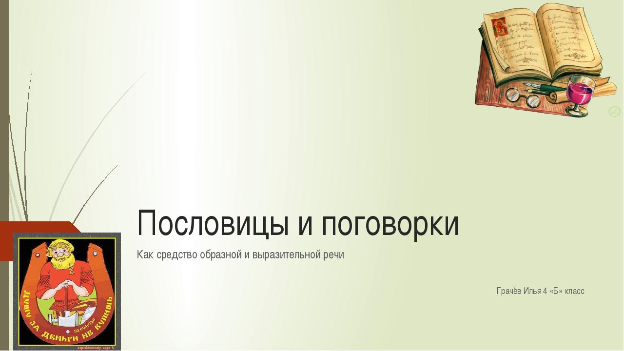 Пословицы и поговорки Как средство образной и выразительной речи Грачёв Илья...