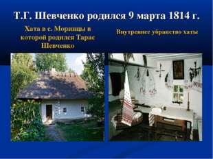 Т.Г. Шевченко родился 9 марта 1814 г. Хата в с. Моринцы в которой родился Тар