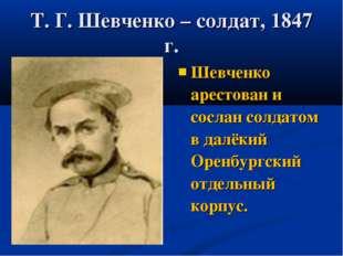 Т. Г. Шевченко – солдат, 1847 г. Шевченко арестован и сослан солдатом в далёк