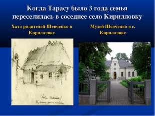 Когда Тарасу было 3 года семья переселилась в соседнее село Кирилловку Музей