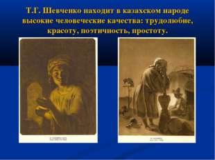 Т.Г. Шевченко находит в казахском народе высокие человеческие качества: трудо