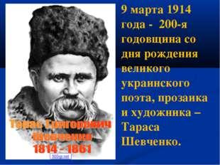 9 марта 1914 года - 200-я годовщина со дня рождения великого украинского поэт