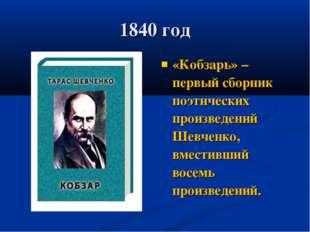 1840 год «Кобзарь» – первый сборник поэтических произведений Шевченко, вмести