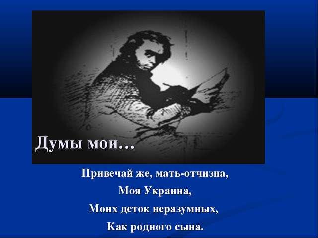 Привечай же, мать-отчизна, Моя Украина, Моих деток неразумных, Как родного сы...