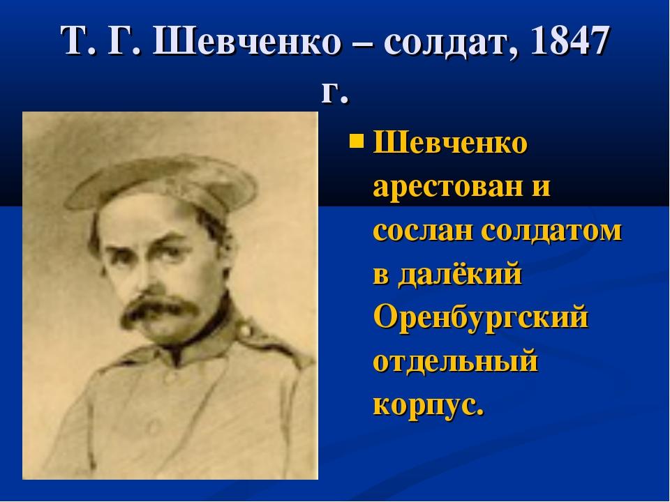 Т. Г. Шевченко – солдат, 1847 г. Шевченко арестован и сослан солдатом в далёк...