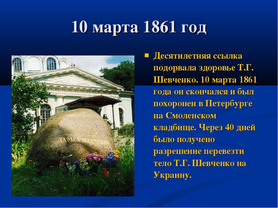 10 марта 1861 год Десятилетняя ссылка подорвала здоровье Т.Г. Шевченко. 10 ма...