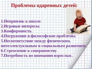 : Проблемы одаренных детей:  1.Неприязнь к школе. 2.Игровые интересы. 3.Кон