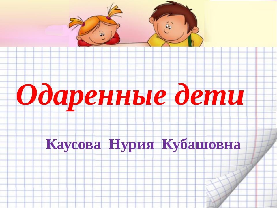 Одаренные дети Каусова Нурия Кубашовна
