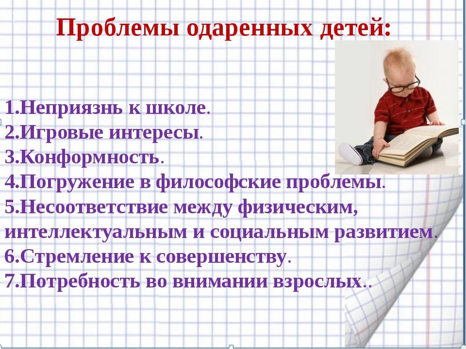 : Проблемы одаренных детей:  1.Неприязнь к школе. 2.Игровые интересы. 3.Кон...