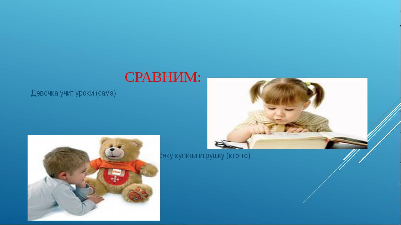 СРАВНИМ: Девочка учит уроки (сама) Ребёнку купили игрушку (кто-то)