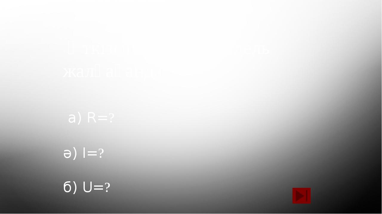 Өткізгіштерді параллель жалғағанда: а) R=? ә) I=? б) U=?