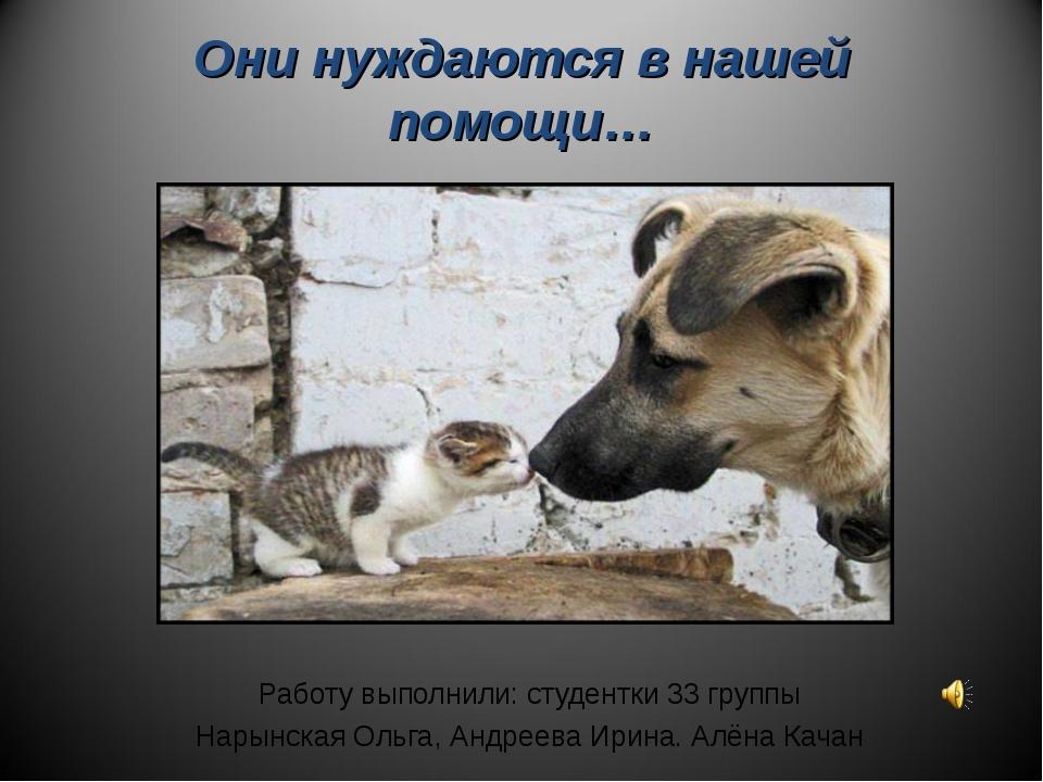 Они нуждаются в нашей помощи… Работу выполнили: студентки 33 группы Нарынская...