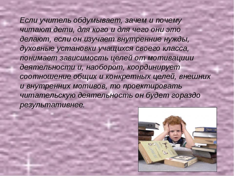 Если учитель обдумывает, зачем и почему читают дети, для кого и для чего они...