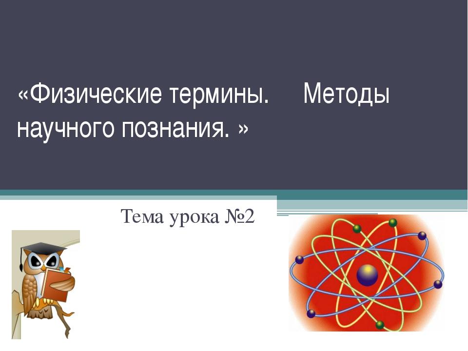 «Физические термины. Методы научного познания. » Тема урока №2