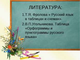 ЛИТЕРАТУРА: 1.Т.Я. Фролова « Русский язык в таблицах и схемах». 2.В.П.Угольни