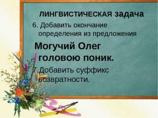 6. Добавить окончание определения из предложения Могучий Олег головою поник.