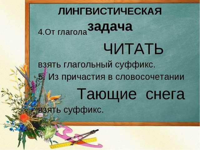 4.От глагола ЧИТАТЬ взять глагольный суффикс. 5. Из причастия в словосочетани...