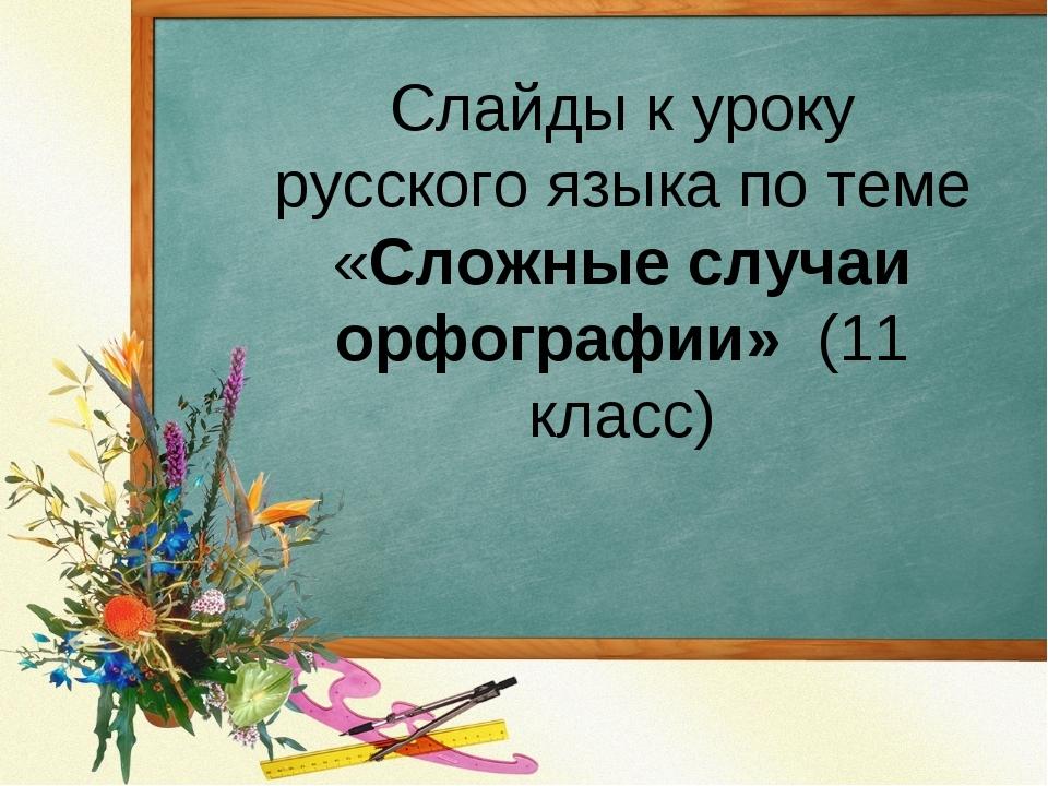 Cлайды к уроку русского языка по теме «Сложные случаи орфографии» (11 класс)