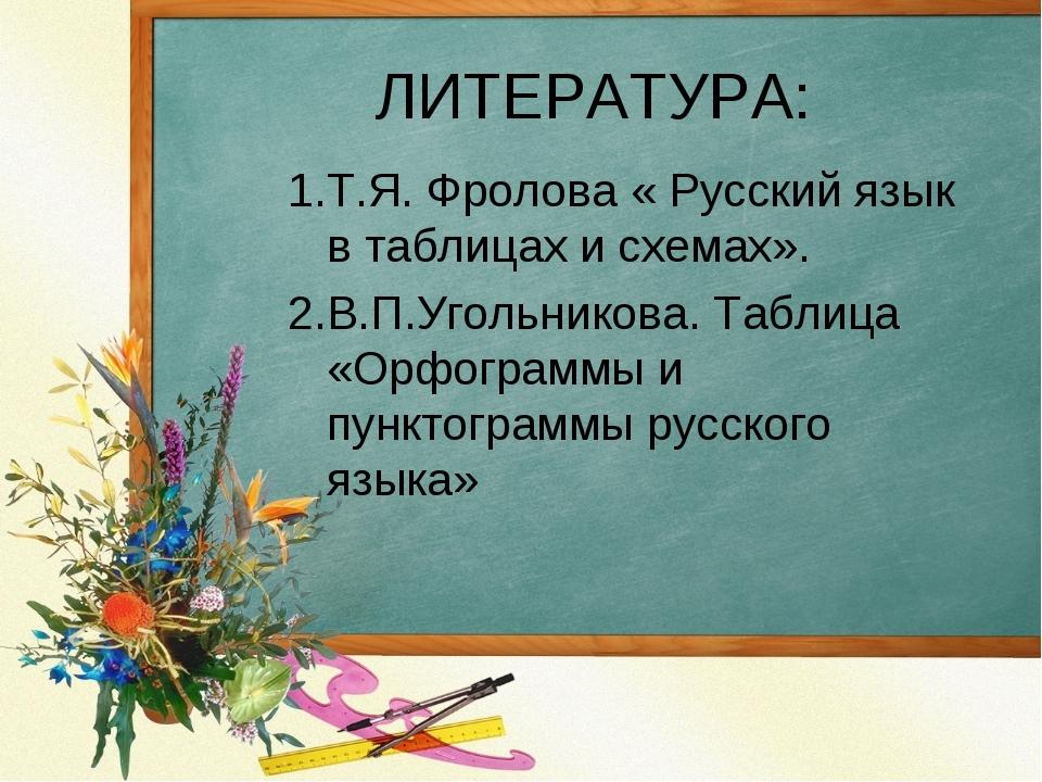 ЛИТЕРАТУРА: 1.Т.Я. Фролова « Русский язык в таблицах и схемах». 2.В.П.Угольни...